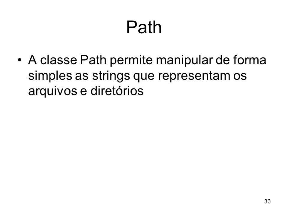33 Path A classe Path permite manipular de forma simples as strings que representam os arquivos e diretórios