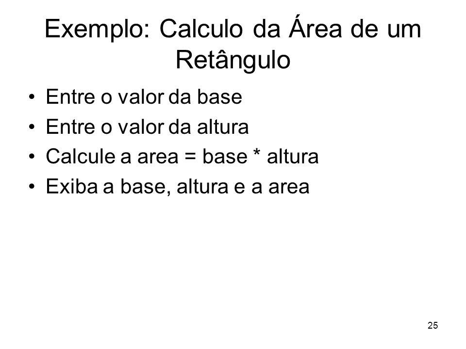 25 Exemplo: Calculo da Área de um Retângulo Entre o valor da base Entre o valor da altura Calcule a area = base * altura Exiba a base, altura e a area