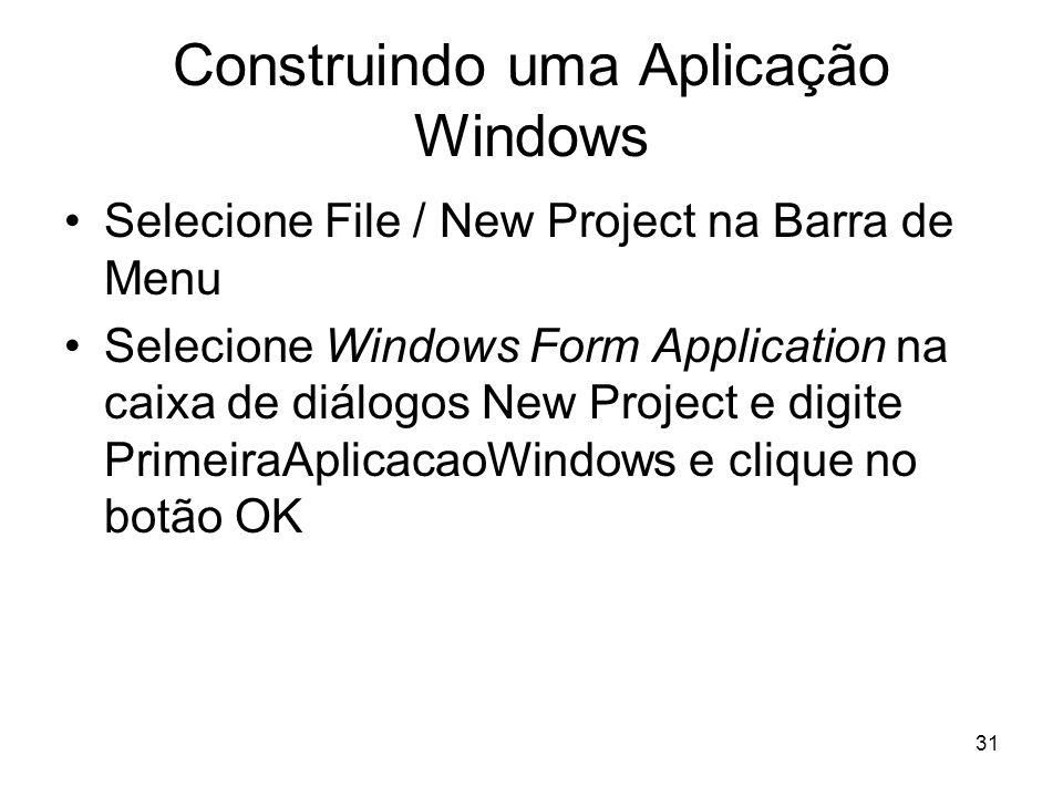 31 Construindo uma Aplicação Windows Selecione File / New Project na Barra de Menu Selecione Windows Form Application na caixa de diálogos New Project