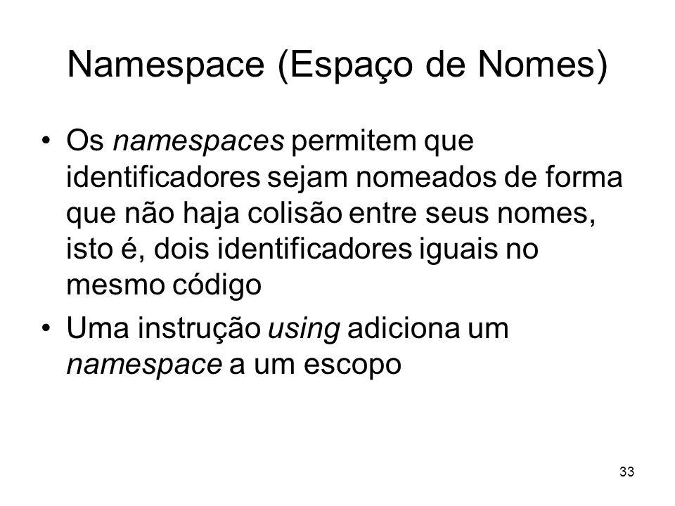 33 Namespace (Espaço de Nomes) Os namespaces permitem que identificadores sejam nomeados de forma que não haja colisão entre seus nomes, isto é, dois