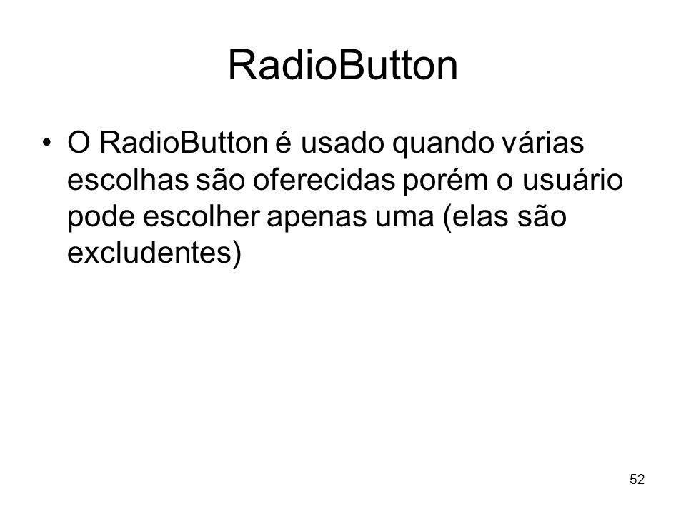 52 RadioButton O RadioButton é usado quando várias escolhas são oferecidas porém o usuário pode escolher apenas uma (elas são excludentes)