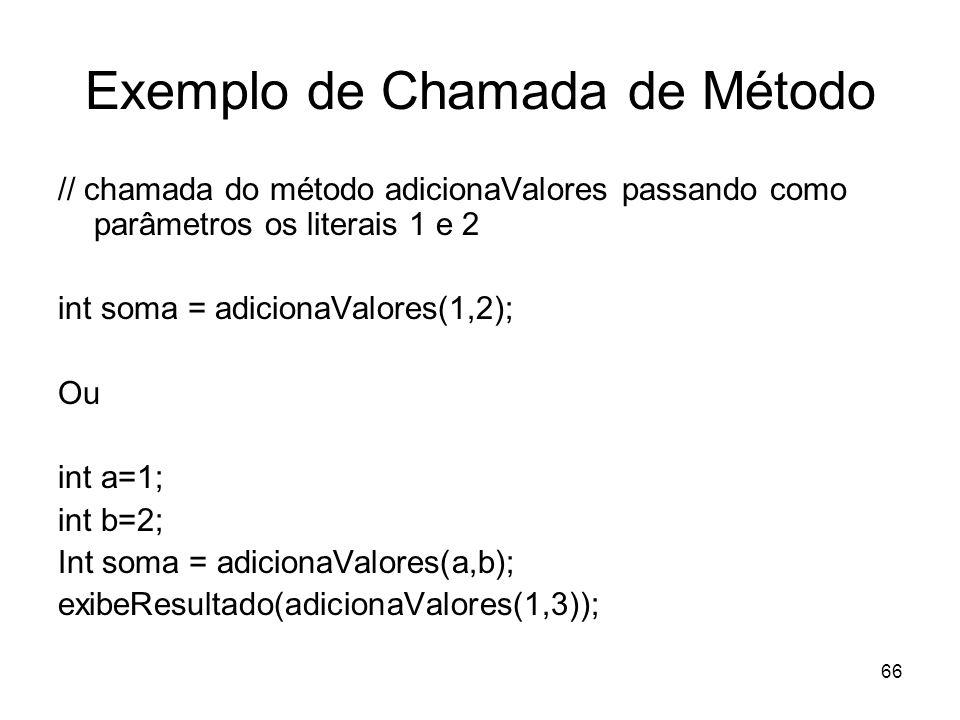 66 Exemplo de Chamada de Método // chamada do método adicionaValores passando como parâmetros os literais 1 e 2 int soma = adicionaValores(1,2); Ou in