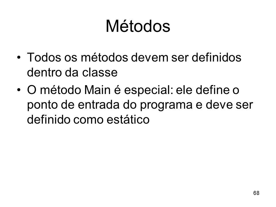 68 Métodos Todos os métodos devem ser definidos dentro da classe O método Main é especial: ele define o ponto de entrada do programa e deve ser defini