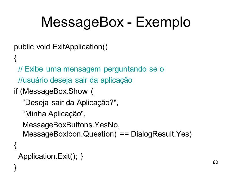 80 MessageBox - Exemplo public void ExitApplication() { // Exibe uma mensagem perguntando se o //usuário deseja sair da aplicação if (MessageBox.Show