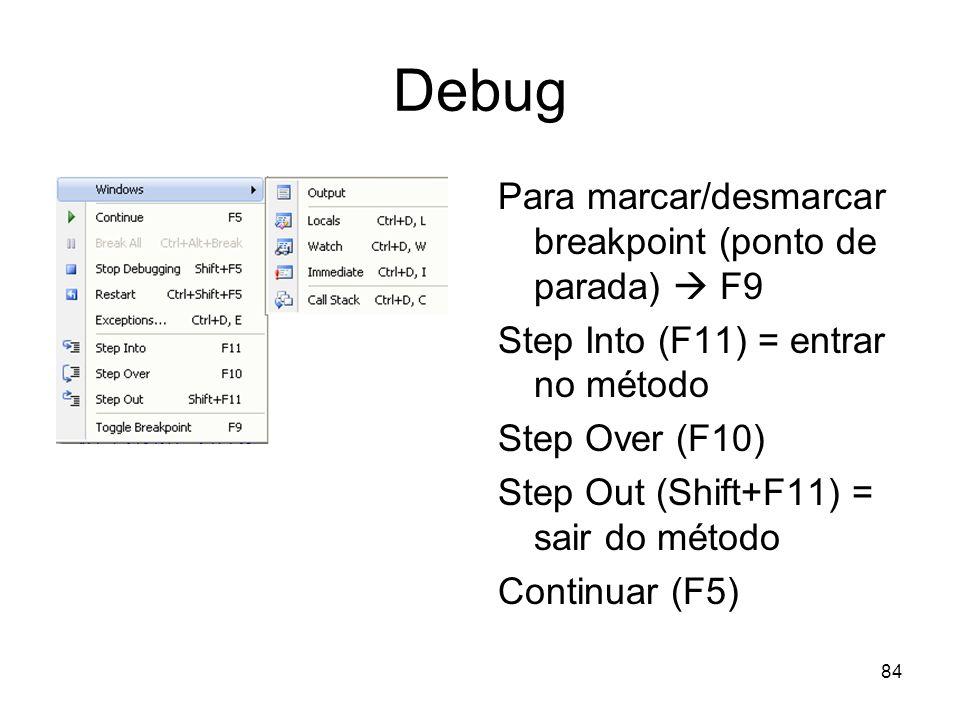 84 Debug Para marcar/desmarcar breakpoint (ponto de parada) F9 Step Into (F11) = entrar no método Step Over (F10) Step Out (Shift+F11) = sair do métod