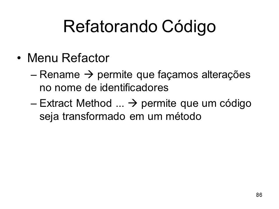 86 Refatorando Código Menu Refactor –Rename permite que façamos alterações no nome de identificadores –Extract Method... permite que um código seja tr