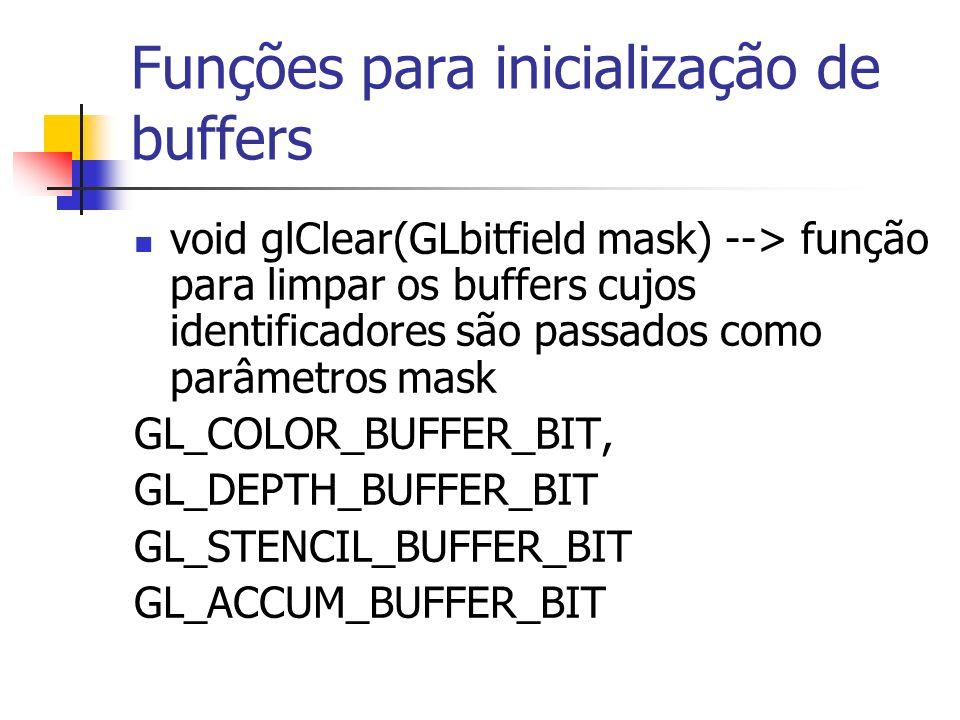 Funções para inicialização de buffers void glClear(GLbitfield mask) --> função para limpar os buffers cujos identificadores são passados como parâmetr