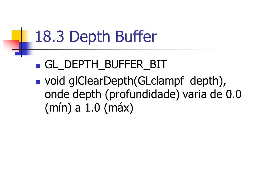 18.3 Depth Buffer GL_DEPTH_BUFFER_BIT void glClearDepth(GLclampf depth), onde depth (profundidade) varia de 0.0 (mín) a 1.0 (máx)