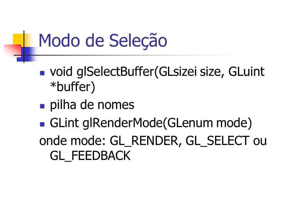 Modo de Seleção void glSelectBuffer(GLsizei size, GLuint *buffer) pilha de nomes GLint glRenderMode(GLenum mode) onde mode: GL_RENDER, GL_SELECT ou GL