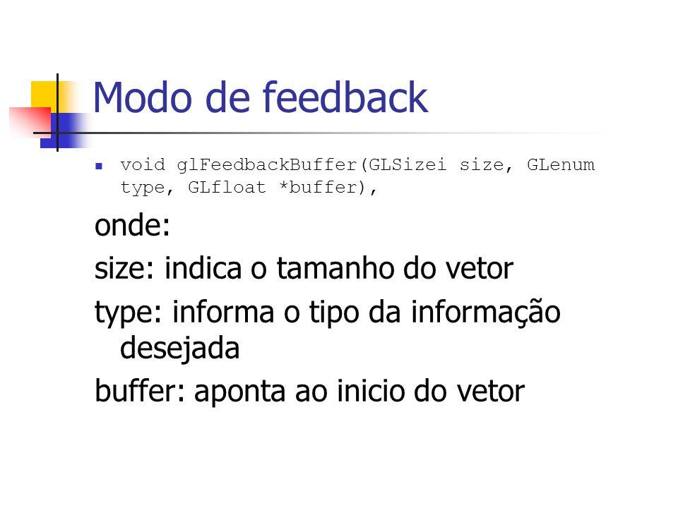 Modo de feedback void glFeedbackBuffer(GLSizei size, GLenum type, GLfloat *buffer), onde: size: indica o tamanho do vetor type: informa o tipo da info