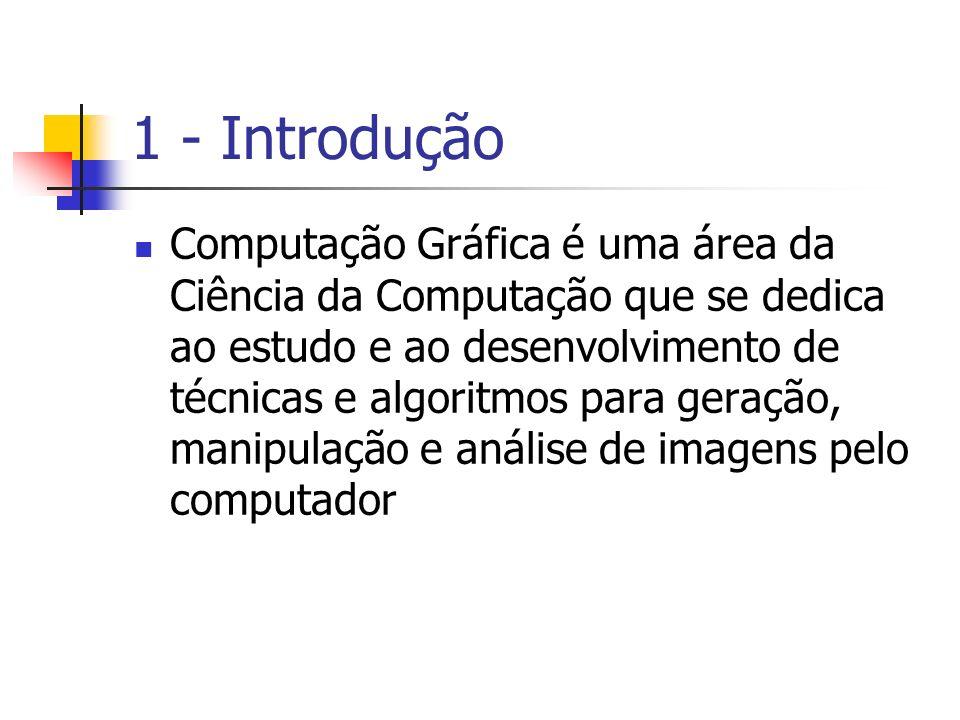 1 - Introdução Computação Gráfica é uma área da Ciência da Computação que se dedica ao estudo e ao desenvolvimento de técnicas e algoritmos para geraç