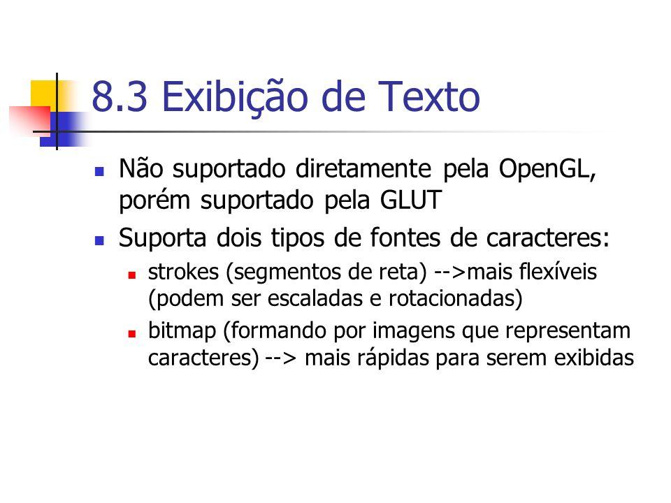8.3 Exibição de Texto Não suportado diretamente pela OpenGL, porém suportado pela GLUT Suporta dois tipos de fontes de caracteres: strokes (segmentos