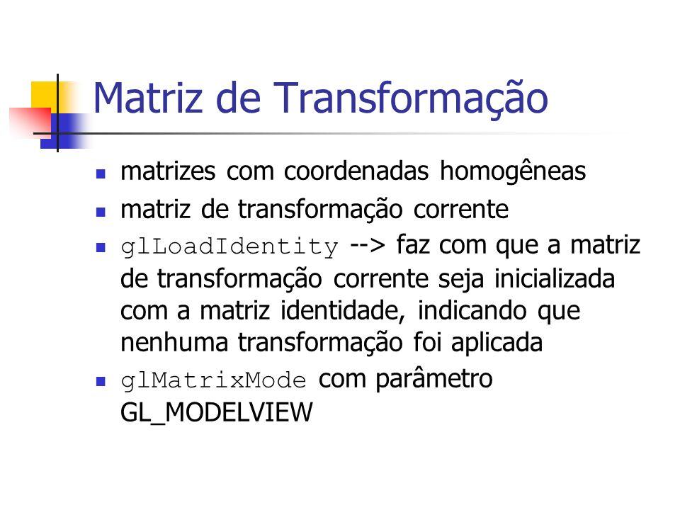 Matriz de Transformação matrizes com coordenadas homogêneas matriz de transformação corrente glLoadIdentity --> faz com que a matriz de transformação