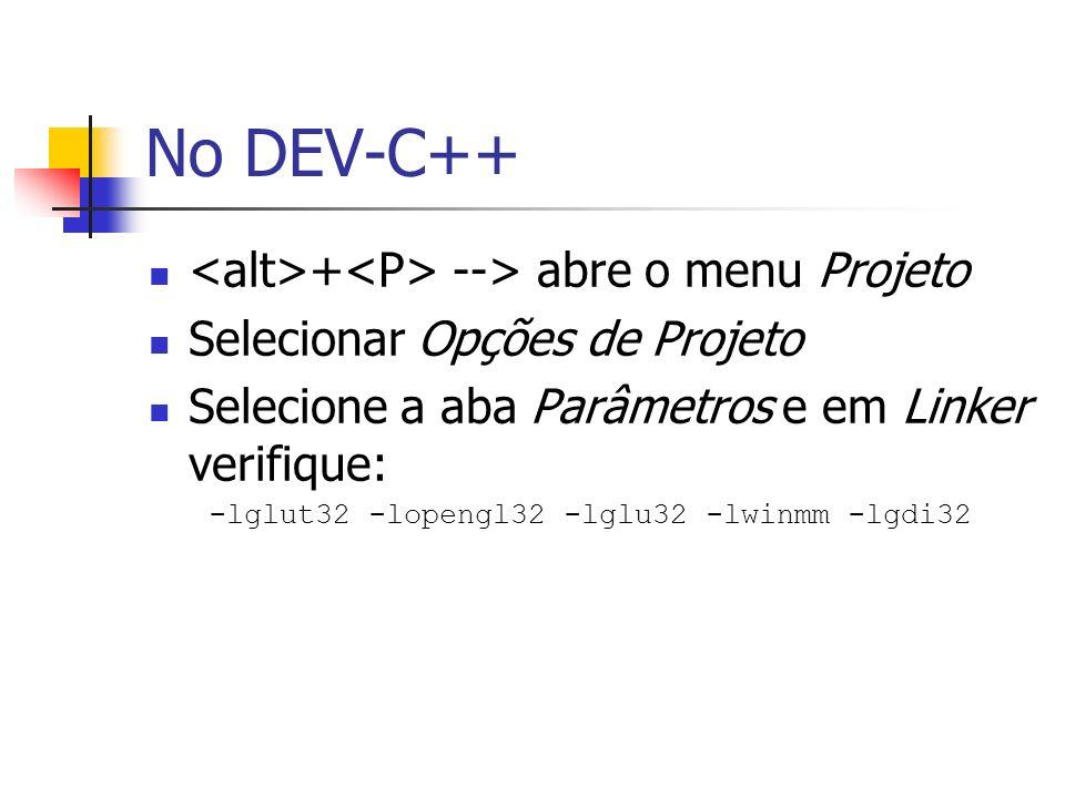 No DEV-C++ + --> abre o menu Projeto Selecionar Opções de Projeto Selecione a aba Parâmetros e em Linker verifique: -lglut32 -lopengl32 -lglu32 -lwinm