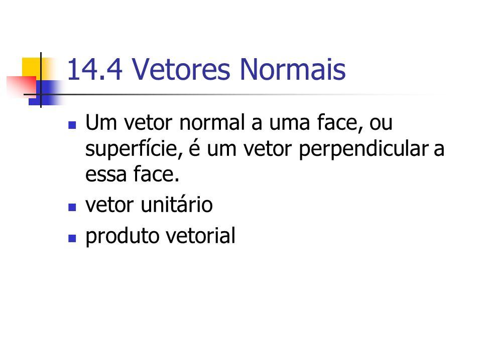 14.4 Vetores Normais Um vetor normal a uma face, ou superfície, é um vetor perpendicular a essa face. vetor unitário produto vetorial