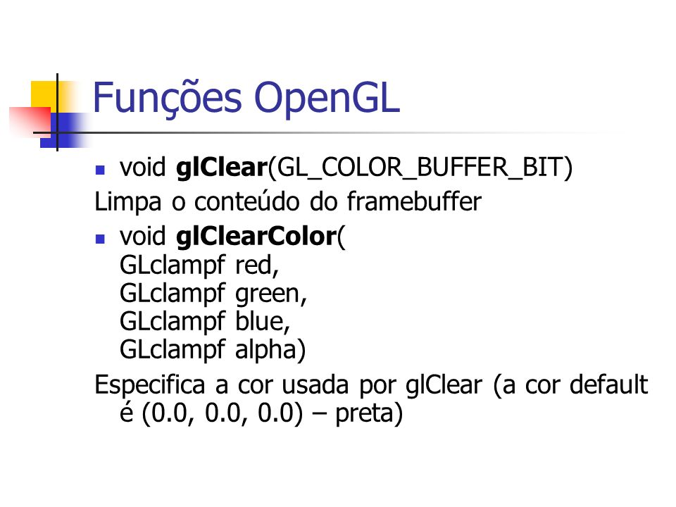 Funções OpenGL void glClear(GL_COLOR_BUFFER_BIT) Limpa o conteúdo do framebuffer void glClearColor( GLclampf red, GLclampf green, GLclampf blue, GLcla