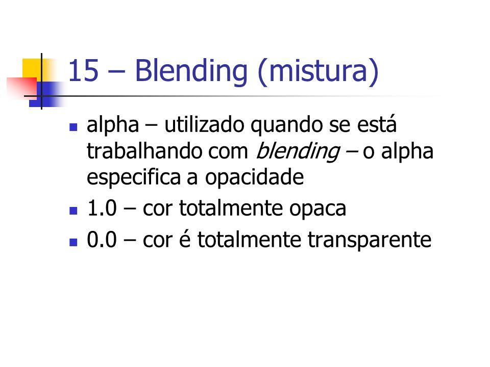 15 – Blending (mistura) alpha – utilizado quando se está trabalhando com blending – o alpha especifica a opacidade 1.0 – cor totalmente opaca 0.0 – co