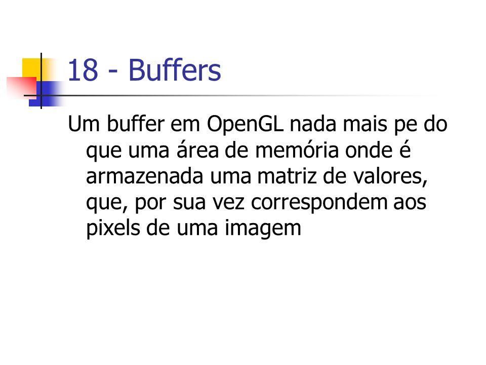 18 - Buffers Um buffer em OpenGL nada mais pe do que uma área de memória onde é armazenada uma matriz de valores, que, por sua vez correspondem aos pi