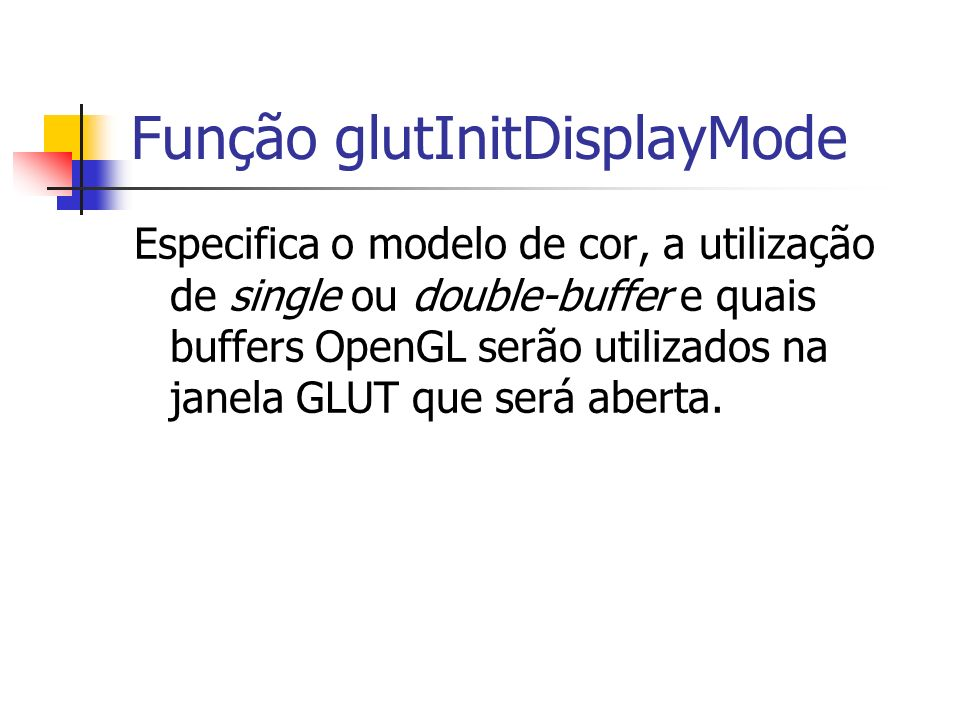 Função glutInitDisplayMode Especifica o modelo de cor, a utilização de single ou double-buffer e quais buffers OpenGL serão utilizados na janela GLUT