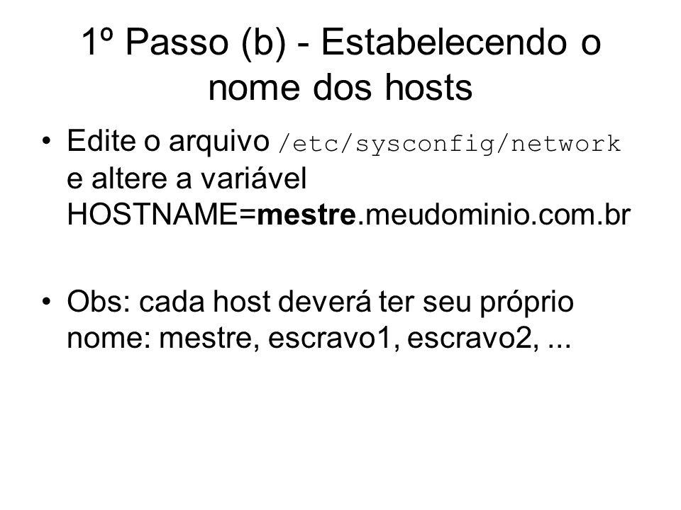 1º Passo (b) - Estabelecendo o nome dos hosts Edite o arquivo /etc/sysconfig/network e altere a variável HOSTNAME=mestre.meudominio.com.br Obs: cada h
