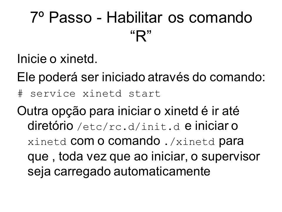 7º Passo - Habilitar os comando R Inicie o xinetd. Ele poderá ser iniciado através do comando: # service xinetd start Outra opção para iniciar o xinet
