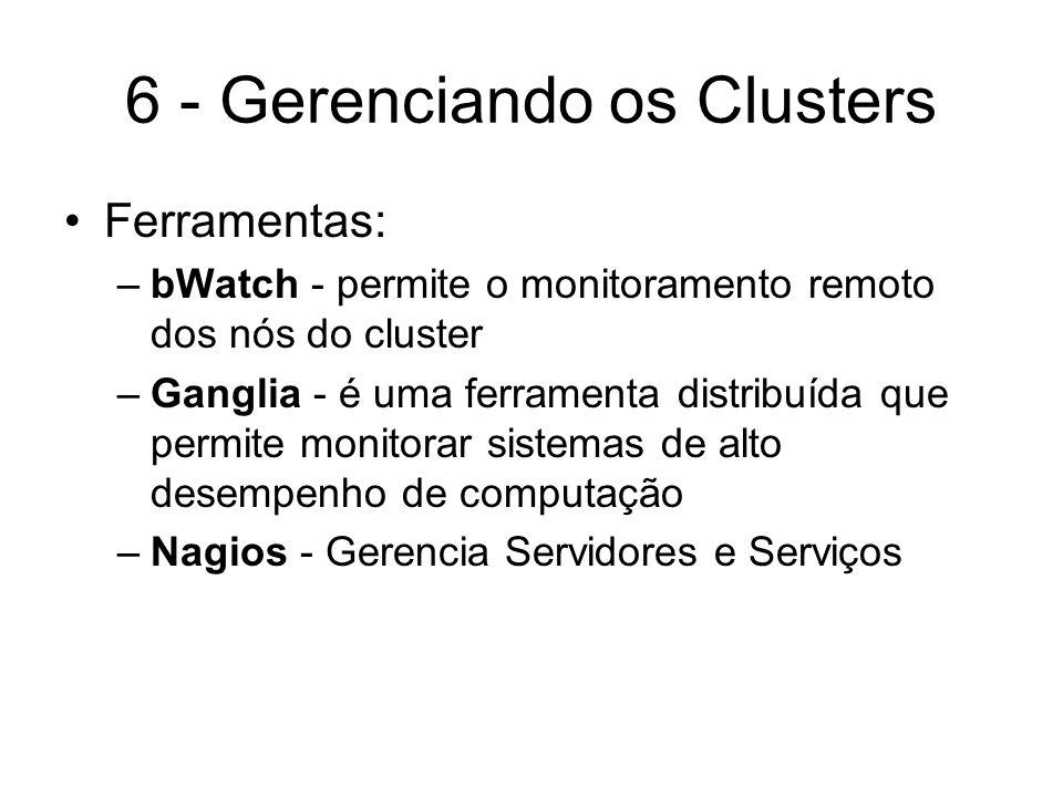 6 - Gerenciando os Clusters Ferramentas: –bWatch - permite o monitoramento remoto dos nós do cluster –Ganglia - é uma ferramenta distribuída que permi