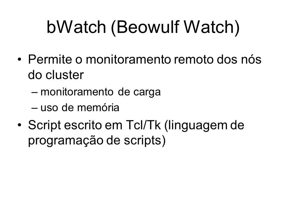 bWatch (Beowulf Watch) Permite o monitoramento remoto dos nós do cluster –monitoramento de carga –uso de memória Script escrito em Tcl/Tk (linguagem d