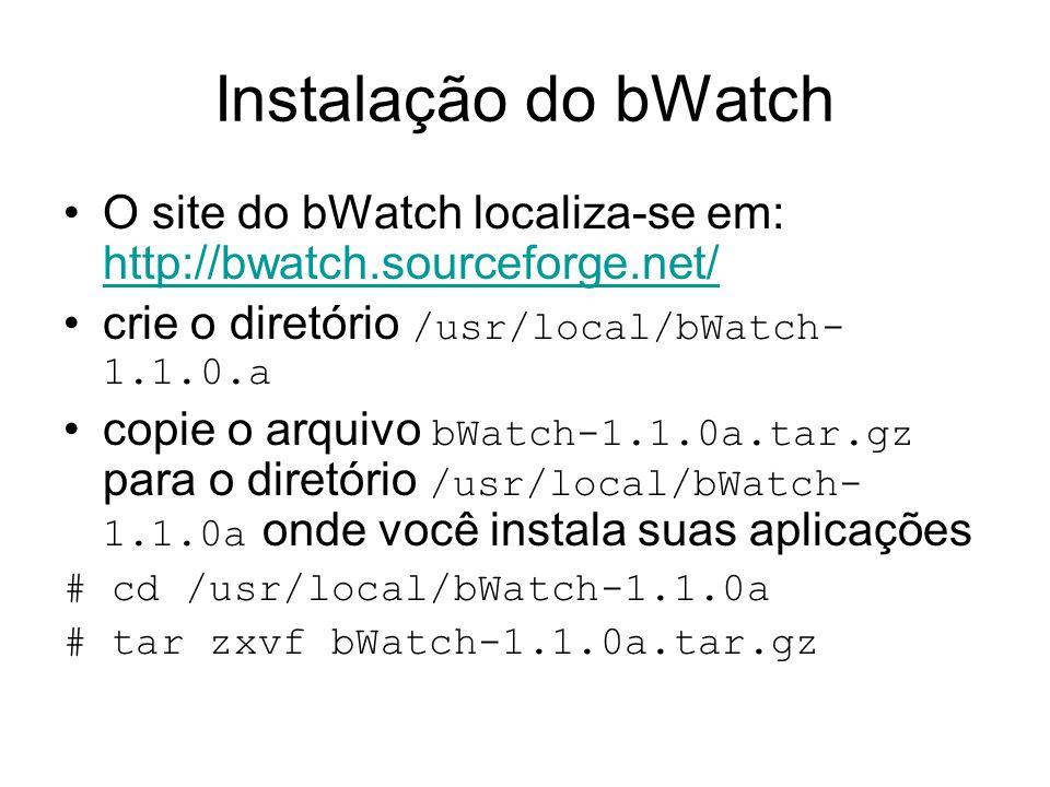 Instalação do bWatch O site do bWatch localiza-se em: http://bwatch.sourceforge.net/ http://bwatch.sourceforge.net/ crie o diretório /usr/local/bWatch