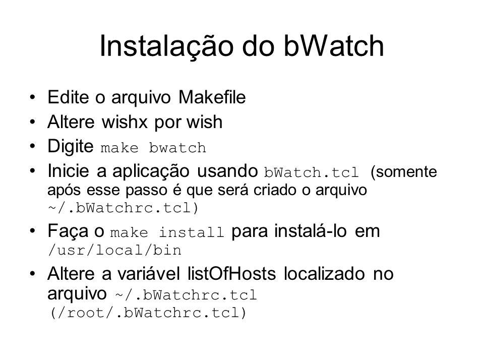Instalação do bWatch Edite o arquivo Makefile Altere wishx por wish Digite make bwatch Inicie a aplicação usando bWatch.tcl (somente após esse passo é