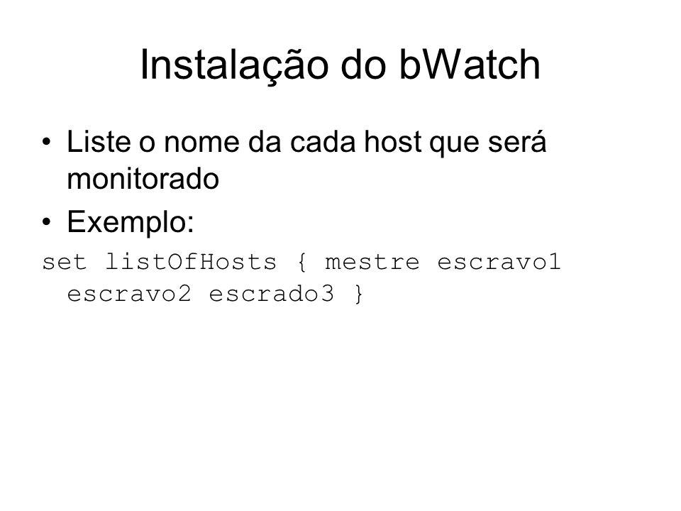 Instalação do bWatch Liste o nome da cada host que será monitorado Exemplo: set listOfHosts { mestre escravo1 escravo2 escrado3 }