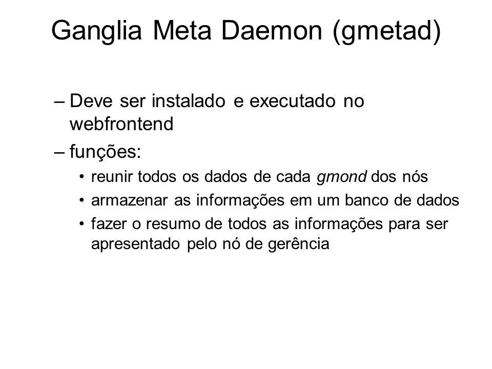 Ganglia Meta Daemon (gmetad) –Deve ser instalado e executado no webfrontend –funções: reunir todos os dados de cada gmond dos nós armazenar as informa