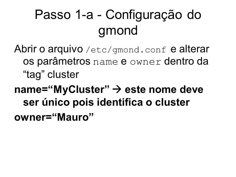 Passo 1-a - Configuração do gmond Abrir o arquivo /etc/gmond.conf e alterar os parâmetros name e owner dentro da tag cluster name=MyCluster este nome