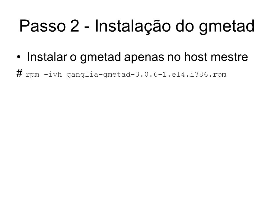 Passo 2 - Instalação do gmetad Instalar o gmetad apenas no host mestre # rpm -ivh ganglia-gmetad-3.0.6-1.el4.i386.rpm