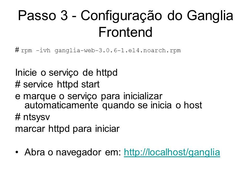 Passo 3 - Configuração do Ganglia Frontend # rpm -ivh ganglia-web-3.0.6-1.el4.noarch.rpm Inicie o serviço de httpd # service httpd start e marque o se