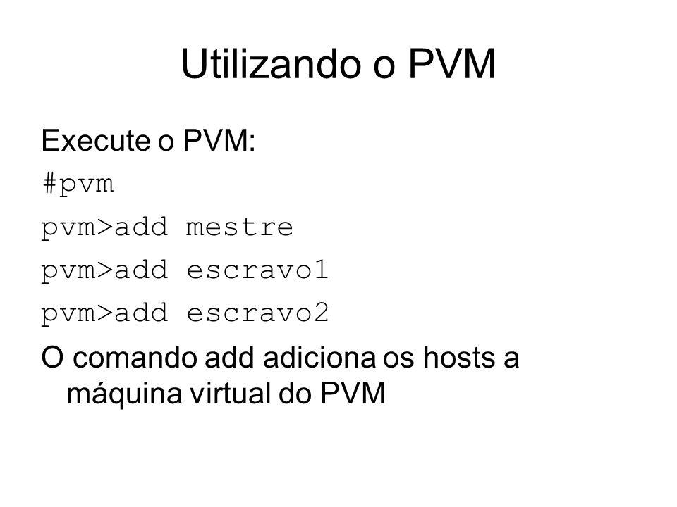 Utilizando o PVM Execute o PVM: #pvm pvm>add mestre pvm>add escravo1 pvm>add escravo2 O comando add adiciona os hosts a máquina virtual do PVM