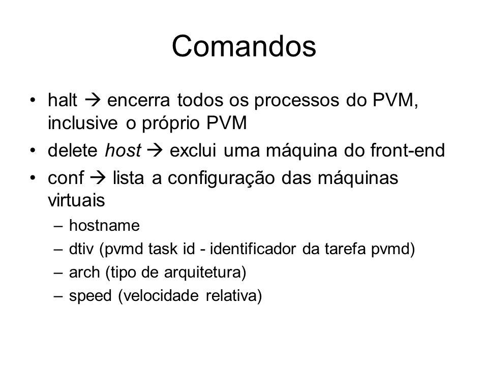 Comandos halt encerra todos os processos do PVM, inclusive o próprio PVM delete host exclui uma máquina do front-end conf lista a configuração das máq