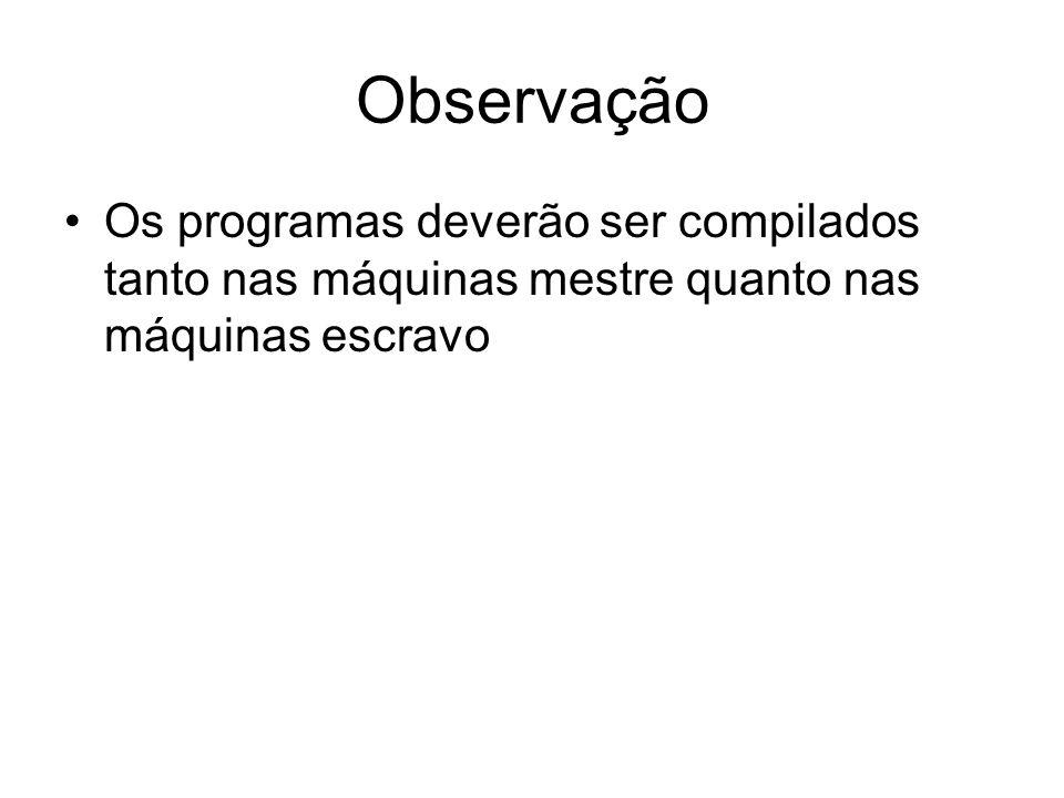 Observação Os programas deverão ser compilados tanto nas máquinas mestre quanto nas máquinas escravo