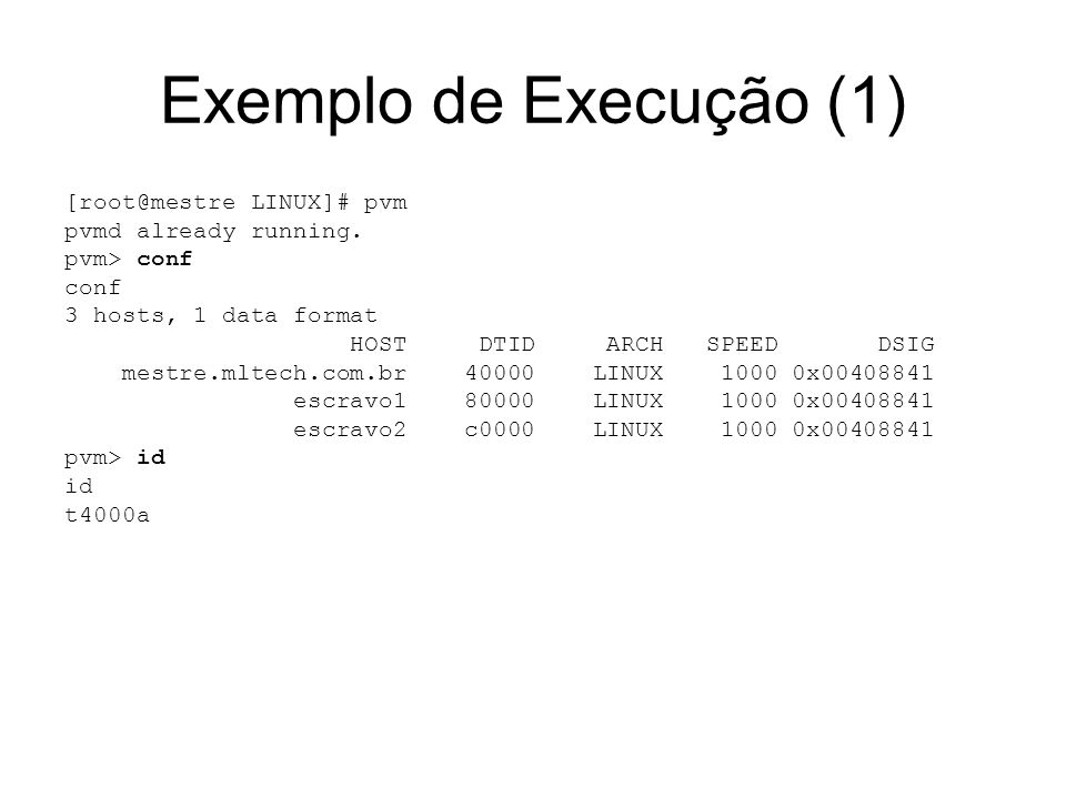 Exemplo de Execução (1) [root@mestre LINUX]# pvm pvmd already running. pvm> conf conf 3 hosts, 1 data format HOST DTID ARCH SPEED DSIG mestre.mltech.c