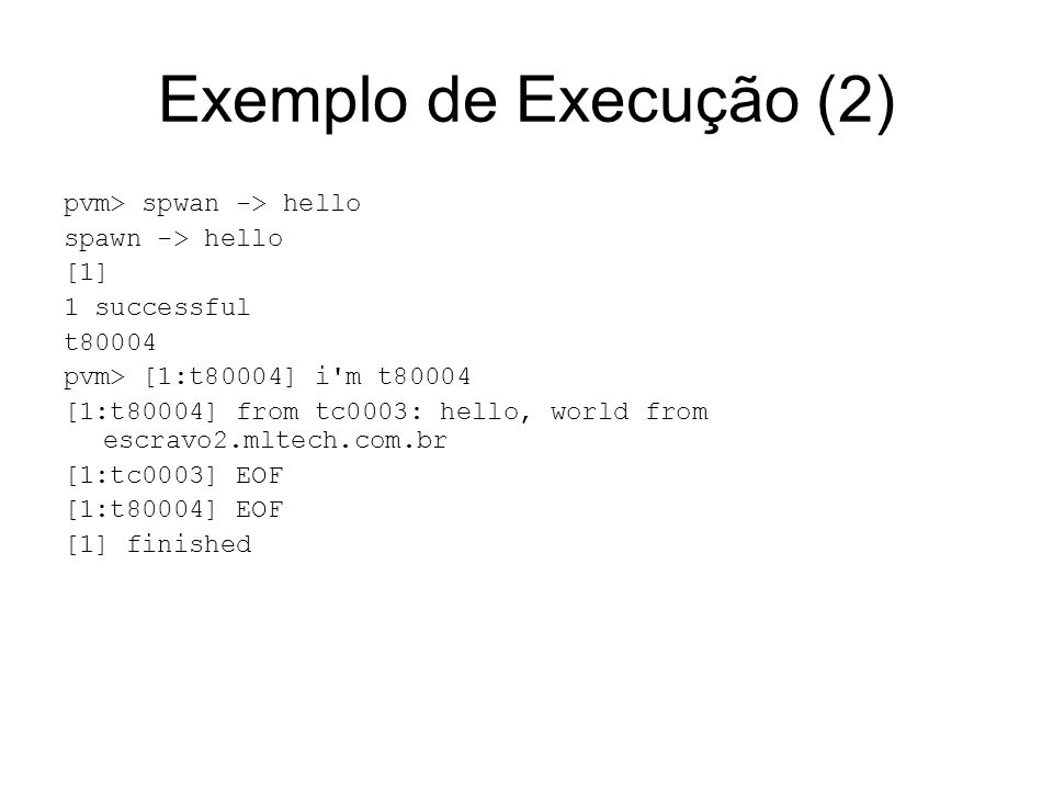Exemplo de Execução (2) pvm> spwan -> hello spawn -> hello [1] 1 successful t80004 pvm> [1:t80004] i'm t80004 [1:t80004] from tc0003: hello, world fro