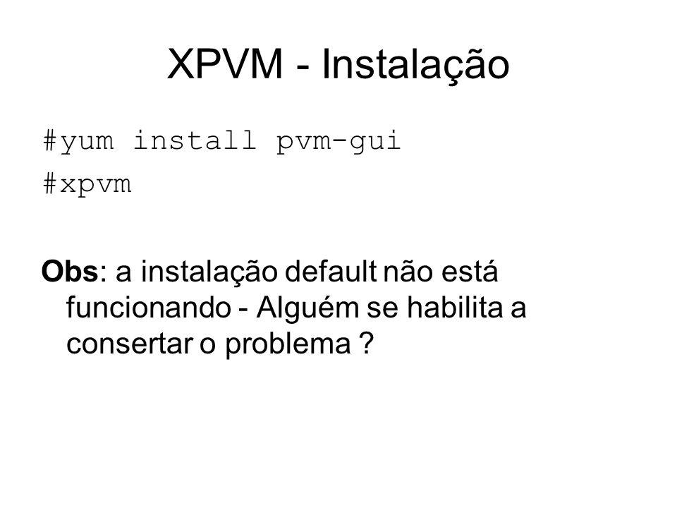 XPVM - Instalação #yum install pvm-gui #xpvm Obs: a instalação default não está funcionando - Alguém se habilita a consertar o problema ?