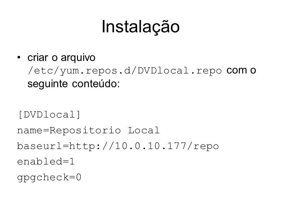 Instalação criar o arquivo /etc/yum.repos.d/DVDlocal.repo com o seguinte conteúdo: [DVDlocal] name=Repositorio Local baseurl=http://10.0.10.177/repo e