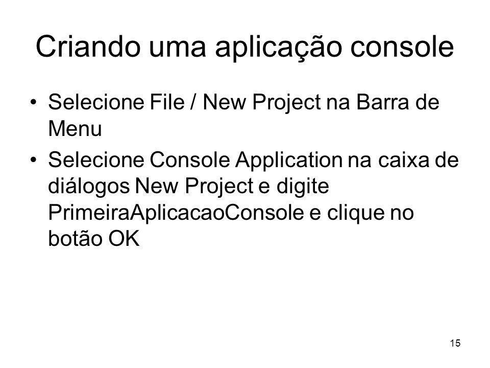 15 Criando uma aplicação console Selecione File / New Project na Barra de Menu Selecione Console Application na caixa de diálogos New Project e digite