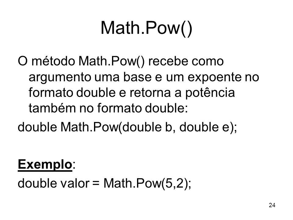 24 Math.Pow() O método Math.Pow() recebe como argumento uma base e um expoente no formato double e retorna a potência também no formato double: double