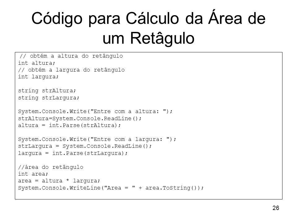26 Código para Cálculo da Área de um Retâgulo // obtém a altura do retângulo int altura; // obtém a largura do retângulo int largura; string strAltura