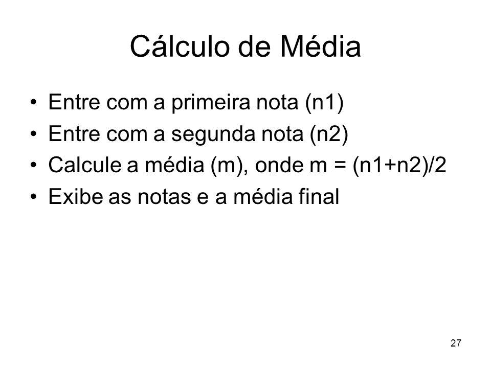 27 Cálculo de Média Entre com a primeira nota (n1) Entre com a segunda nota (n2) Calcule a média (m), onde m = (n1+n2)/2 Exibe as notas e a média fina