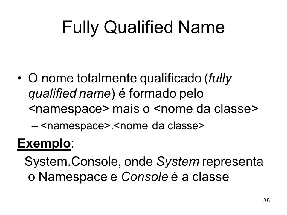 35 Fully Qualified Name O nome totalmente qualificado (fully qualified name) é formado pelo mais o –. Exemplo: System.Console, onde System representa
