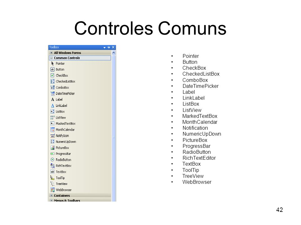 42 Controles Comuns Pointer Button CheckBox CheckedListBox ComboBox DateTimePicker Label LinkLabel ListBox ListView MarkedTextBox MonthCalendar Notification NumericUpDown PictureBox ProgressBar RadioButton RichTextEditor TextBox ToolTip TreeView WebBrowser