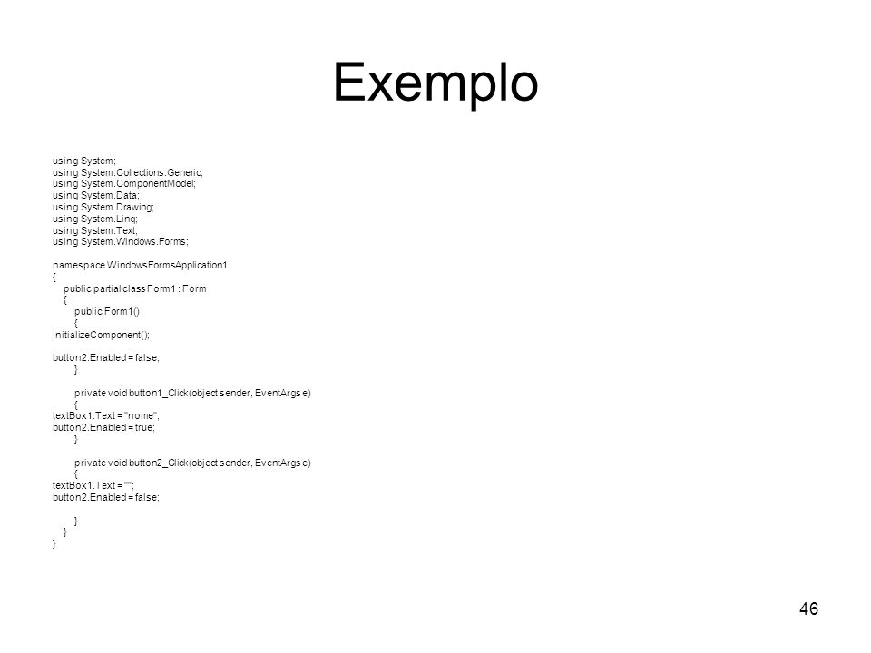 46 Exemplo using System; using System.Collections.Generic; using System.ComponentModel; using System.Data; using System.Drawing; using System.Linq; using System.Text; using System.Windows.Forms; namespace WindowsFormsApplication1 { public partial class Form1 : Form { public Form1() { InitializeComponent(); button2.Enabled = false; } private void button1_Click(object sender, EventArgs e) { textBox1.Text = nome ; button2.Enabled = true; } private void button2_Click(object sender, EventArgs e) { textBox1.Text = ; button2.Enabled = false; }