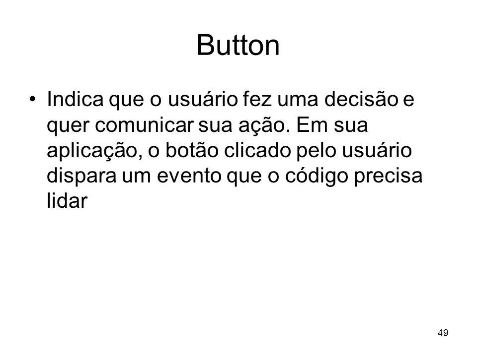 49 Button Indica que o usuário fez uma decisão e quer comunicar sua ação. Em sua aplicação, o botão clicado pelo usuário dispara um evento que o códig