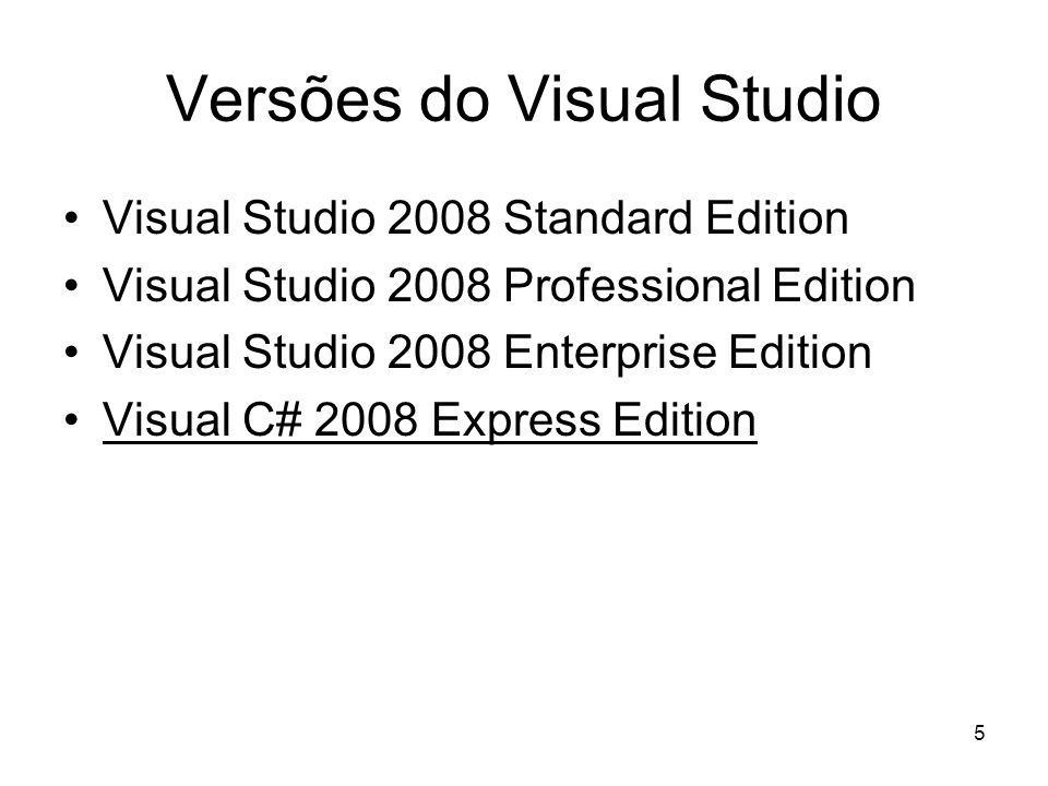 5 Versões do Visual Studio Visual Studio 2008 Standard Edition Visual Studio 2008 Professional Edition Visual Studio 2008 Enterprise Edition Visual C#